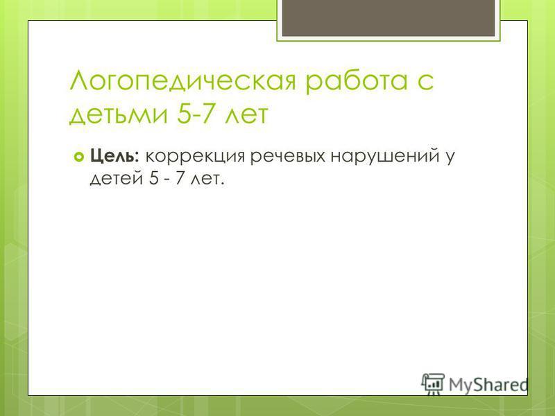 Логопедическая работа с детьми 5-7 лет Цель: коррекция речевых нарушений у детей 5 - 7 лет.