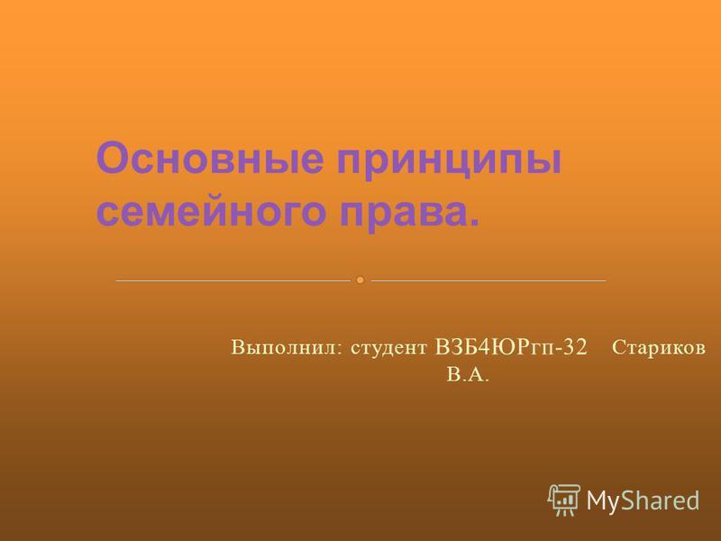 Выполнил: студент ВЗБ4ЮРгп-32 Стариков В.А. Основные принципы семейного права.
