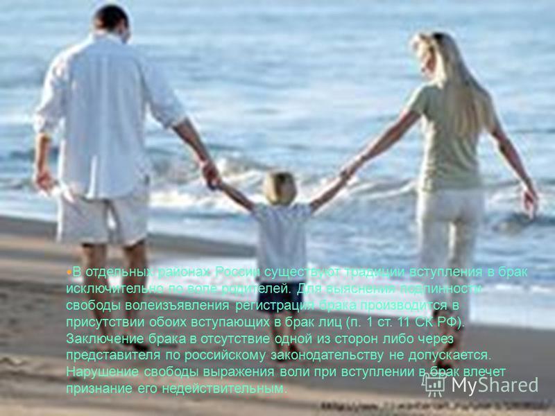 В отдельных районах России существуют традиции вступления в брак исключительно по воле родителей. Для выяснения подлинности свободы волеизъявления регистрация брака производится в присутствии обоих вступающих в брак лиц (п. 1 ст. 11 СК РФ). Заключени