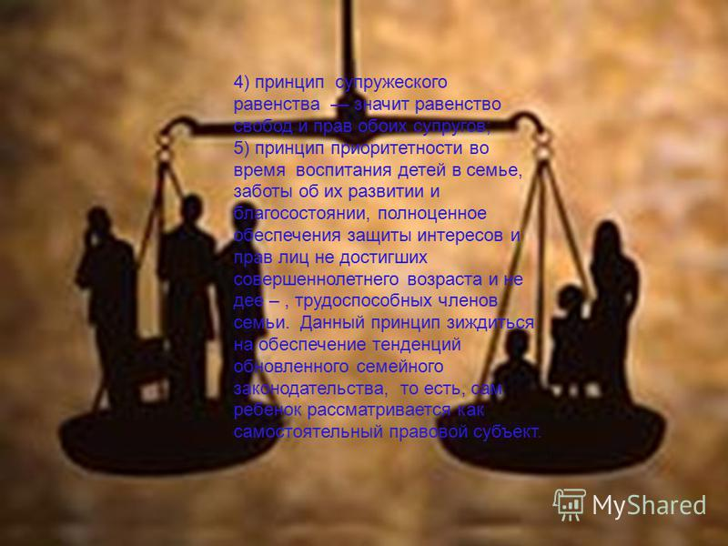 4) принцип супружеского равенства значит равенство свобод и прав обоих супругов; 5) принцип приоритетности во время воспитания детей в семье, заботы об их развитии и благосостоянии, полноценное обеспечения защиты интересов и прав лиц не достигших сов