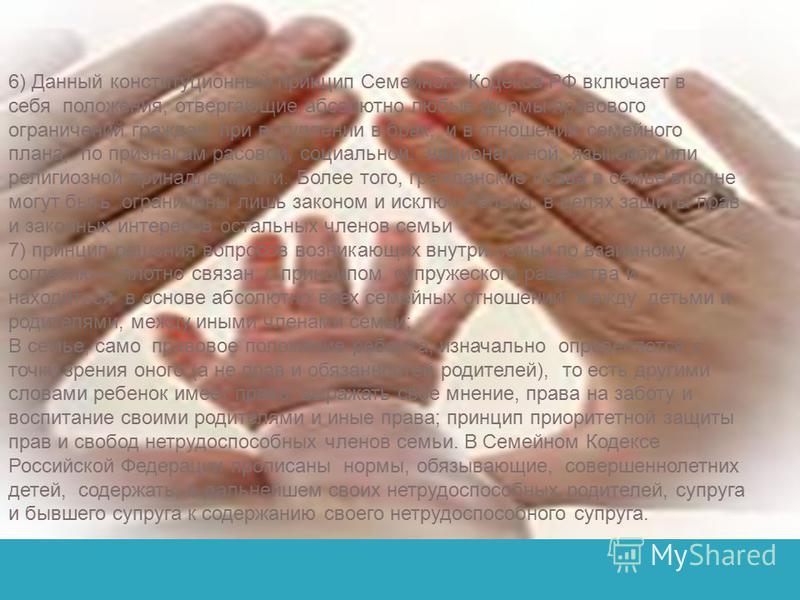 6) Данный конституционный принцип Семейного Кодекса РФ включает в себя положения, отвергающие абсолютно любые формы правового ограничений граждан при вступлении в брак, и в отношения семейного плана, по признакам расовой, социальной, национальной, яз