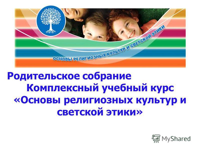 Родительское собрание Комплексный учебный курс «Основы религиозных культур и светской этики»