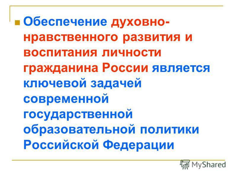 Обеспечение духовно- нравственного развития и воспитания личности гражданина России является ключевой задачей современной государственной образовательной политики Российской Федерации