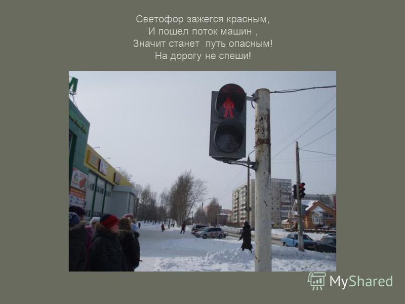 Светофор зажегся красным, И пошел поток машин, Значит станет путь опасным! На дорогу не спеши!