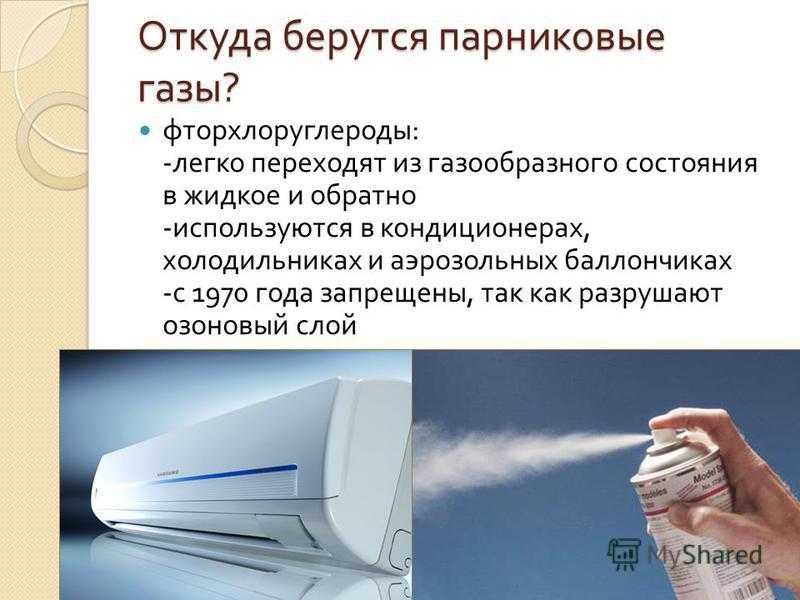 Откуда берутся парниковые газы ? фторхлоруглероды : - легко переходят из газообразного состояния в жидкое и обратно - используются в кондиционерах, холодильниках и аэрозольных баллончиках - с 1970 года запрещены, так как разрушают озоновый слой