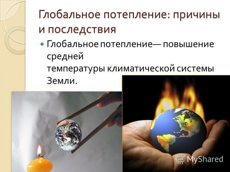 Глобальное потепление : причины и последствия Глобальное потепление повышение средней температуры климатической системы Земли.