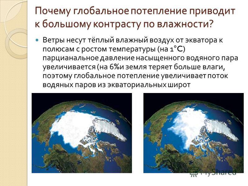 Почему глобальное потепление приводит к большому контрасту по влажности ? Ветры несут тёплый влажный воздух от экватора к полюсам с ростом температуры ( на 1°C) парциальное давление насыщенного водяного пара увеличивается ( на 6% и земля теряет больш