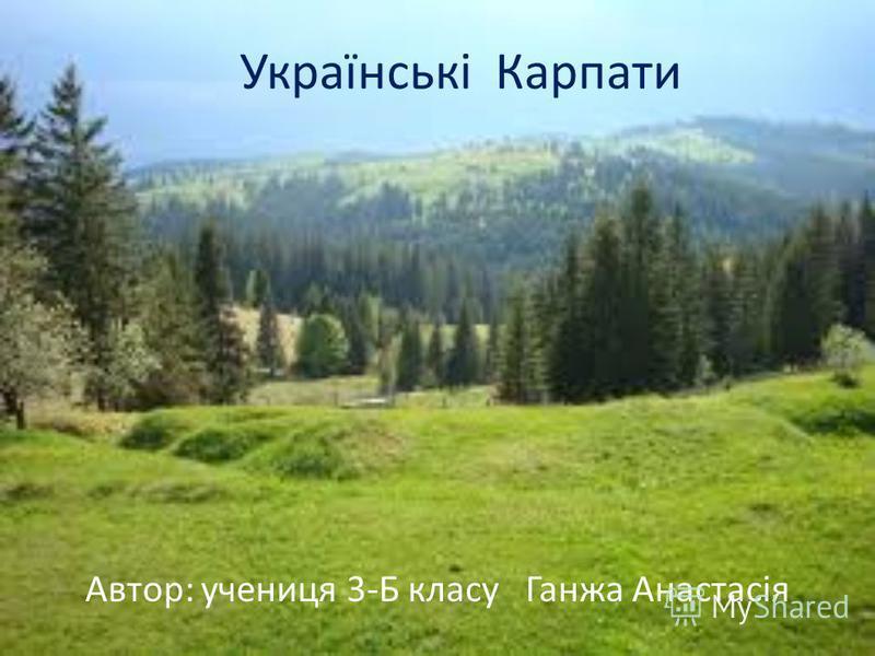 Українські Карпати Автор: учениця 3-Б класу Ганжа Анастасія