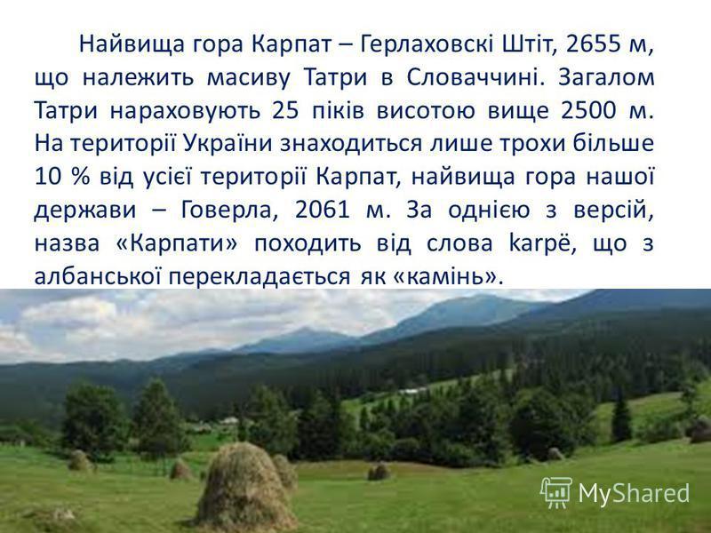 Найвища гора Карпат – Герлаховскі Штіт, 2655 м, що належить масиву Татри в Словаччині. Загалом Татри нараховують 25 піків висотою вище 2500 м. На території України знаходиться лише трохи більше 10 % від усієї території Карпат, найвища гора нашої держ