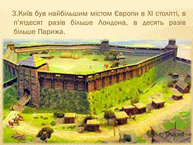 3.Київ був найбільшим містом Європи в XI столітті, в пятдесят разів більше Лондона, в десять разів більше Парижа.