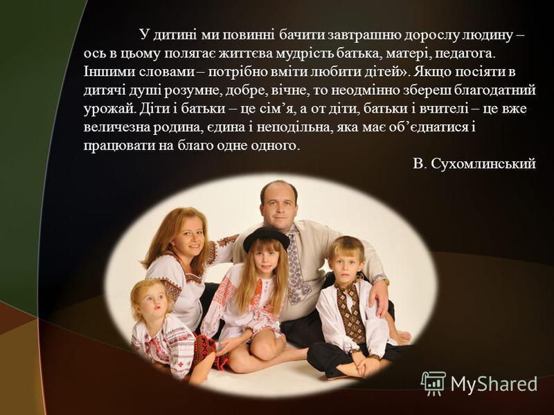 У дитині ми повинні бачити завтрашню дорослу людину – ось в цьому полягає життєва мудрість батька, матері, педагога. Іншими словами – потрібно вміти любити дітей». Якщо посіяти в дитячі душі розумне, добре, вічне, то неодмінно збереш благодатний урож