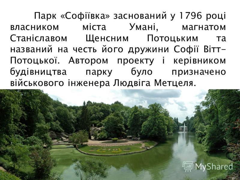 Парк «Софіївка» заснований у 1796 році власником міста Умані, магнатом Станіславом Щенсним Потоцьким та названий на честь його дружини Софії Вітт- Потоцької. Автором проекту і керівником будівництва парку було призначено військового інженера Людвіга