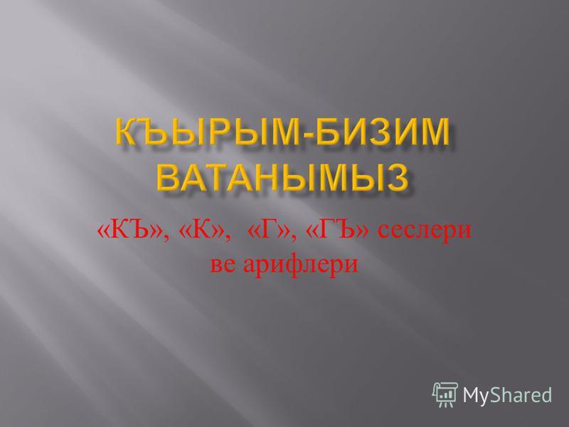 « КЪ », « К », « Г », « ГЪ » сеслери ве арифлери