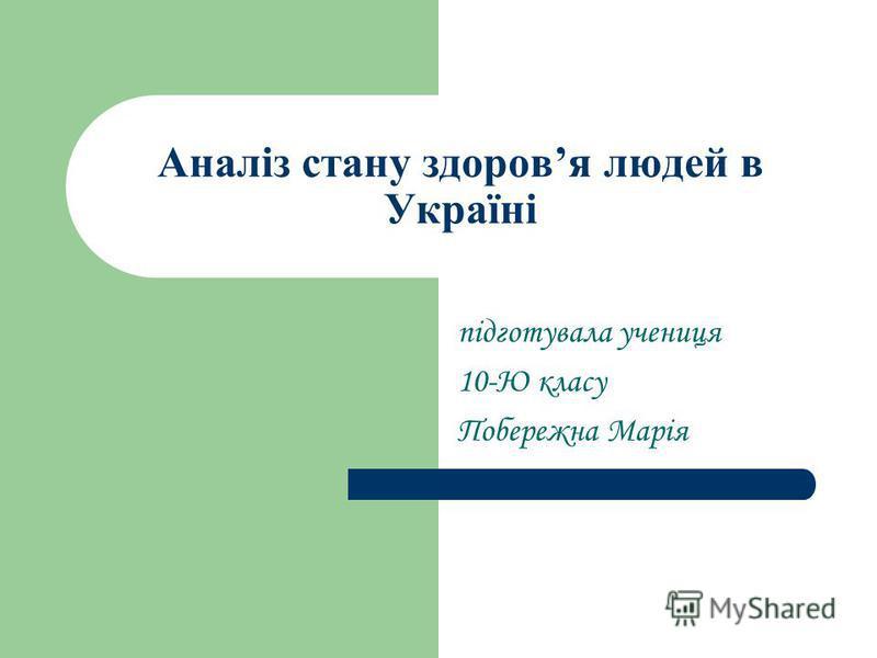 Аналіз стану здоровя людей в Україні підготувала учениця 10-Ю класу Побережна Марія