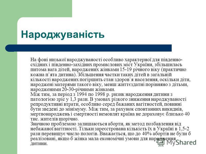 Народжуваність На фоні низької народжуваності особливо характерної для південно- східних і південно-західних промислових міст України, збільшилась питома вага дітей, народжених жінками 15-19 річного віку (практично кожна п`ята дитина). Збільшення час