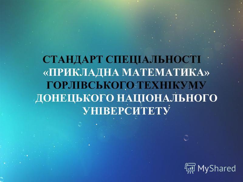СТАНДАРТ СПЕЦІАЛЬНОСТІ «ПРИКЛАДНА МАТЕМАТИКА» ГОРЛІВСЬКОГО ТЕХНІКУМУ ДОНЕЦЬКОГО НАЦІОНАЛЬНОГО УНІВЕРСИТЕТУ