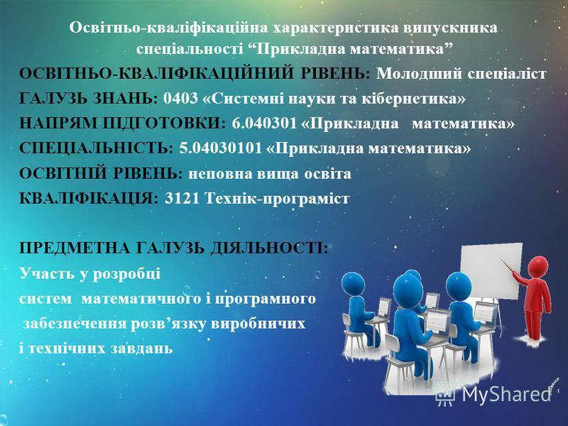 Освітньо-кваліфікаційна характеристика випускника спеціальності Прикладна математика ОСВІТНЬО-КВАЛІФІКАЦІЙНИЙ РІВЕНЬ: Молодший спеціаліст ГАЛУЗЬ ЗНАНЬ: 0403 «Системні науки та кібернетика» НАПРЯМ ПІДГОТОВКИ: 6.040301 «Прикладна математика» СПЕЦІАЛЬНІ