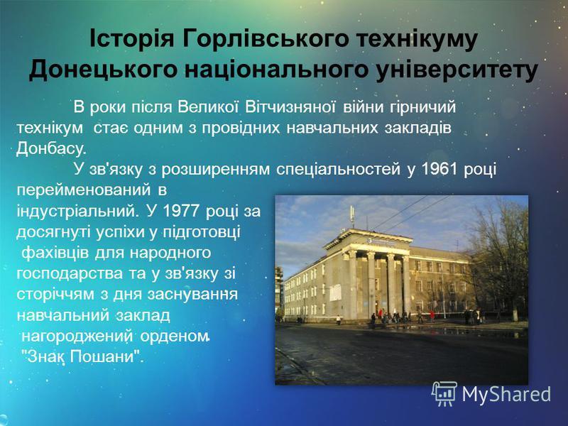 Історія Горлівського технікуму Донецького національного університету В роки після Великої Вітчизняної війни гірничий технікум стає одним з провідних навчальних закладів Донбасу. У зв'язку з розширенням спеціальностей у 1961 році перейменований в інду