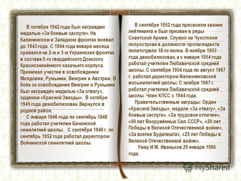 В октябре 1942 года был награжден медалью «За боевые заслуги». На Калининском и Западном фронтах воевал до 1943 года. С 1944 года января месяца сражался на 2-м и 3-м Украинских фронтах в составе 5-го гвардейского Донского Краснознамённого казачьего к