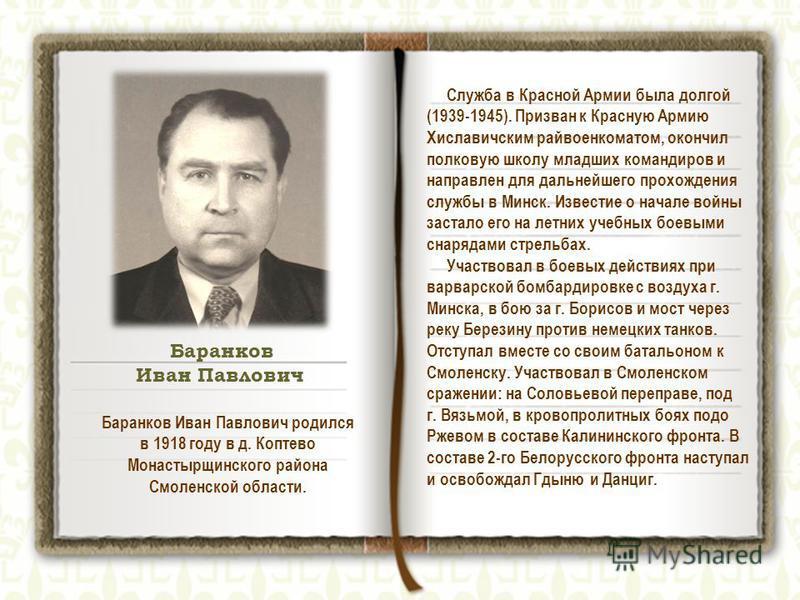 Баранков Иван Павлович родился в 1918 году в д. Коптево Монастырщинского района Смоленской области. Служба в Красной Армии была долгой (1939-1945). Призван к Красную Армию Хиславичским райвоенкоматом, окончил полковую школу младших командиров и напра