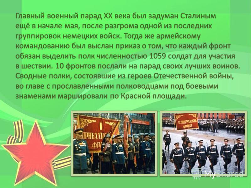 Главный военный парад ХХ века был задуман Сталиным ещё в начале мая, после разгрома одной из последних группировок немецких войск. Тогда же армейскому командованию был выслан приказ о том, что каждый фронт обязан выделить полк численностью 1059 солда
