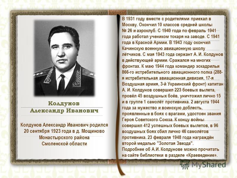 Колдунов Александр Иванович В 1931 году вместе с родителями приехал в Москву. Окончил 10 классов средней школы 26 и аэроклуб. С 1940 года по февраль 1941 года работал учеником токаря на заводе. С 1941 года в Красной Армии. В 1943 году окончил Качинск