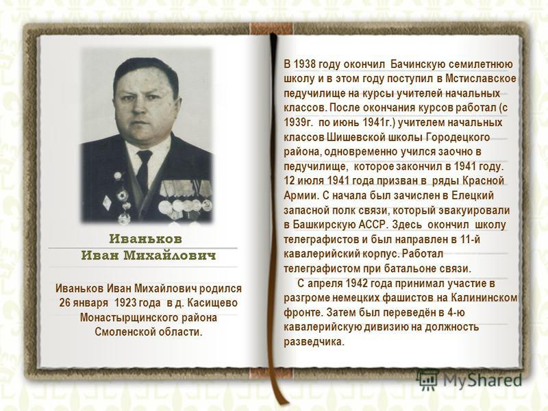 Иваньков Иван Михайлович В 1938 году окончил Бачинскую семилетнюю школу и в этом году поступил в Мстиславское педучилище на курсы учителей начальных классов. После окончания курсов работал (с 1939 г. по июнь 1941 г.) учителем начальных классов Шишевс