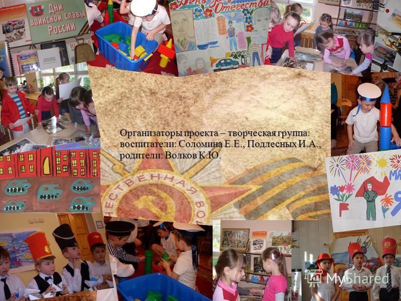 Организаторы проекта – творческая группа: воспитатели: Соломина Е.Е., Подлесных И.А., родители: Волков К.Ю.