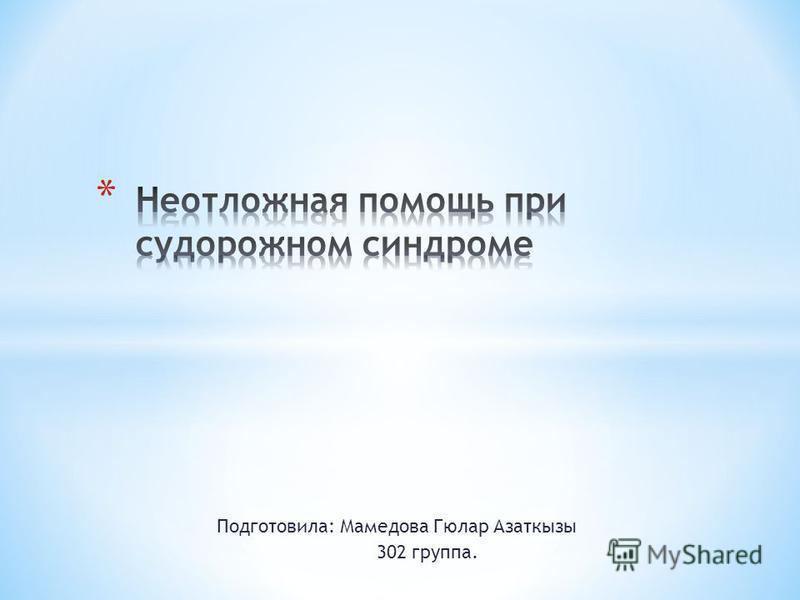 Подготовила: Мамедова Гюлар Азаткызы 302 группа.
