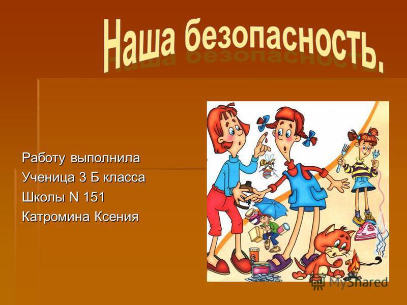 Работу выполнила Ученица 3 Б класса Школы N 151 Катромина Ксения