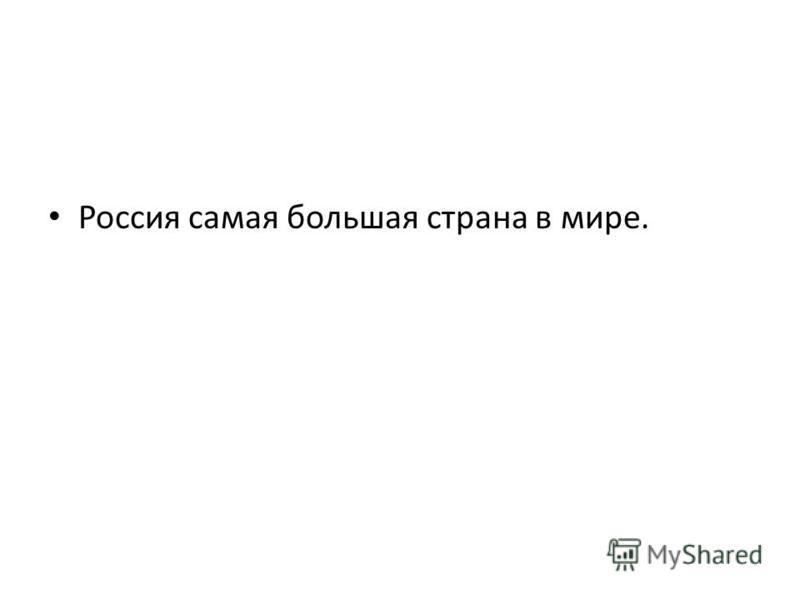Россия самая большая страна в мире.
