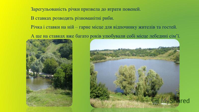 Зарегульованість річки призвела до втрати повеней. В ставках розводять різноманітні риби. Річка і ставки на ній – гарне місце для відпочинку жителів та гостей. А ще на ставках вже багато років улюбували собі місце лебедині сімї.