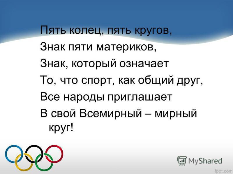 Пять колец, пять кругов, Знак пяти материков, Знак, который означает То, что спорт, как общий друг, Все народы приглашает В свой Всемирный – мирный круг!
