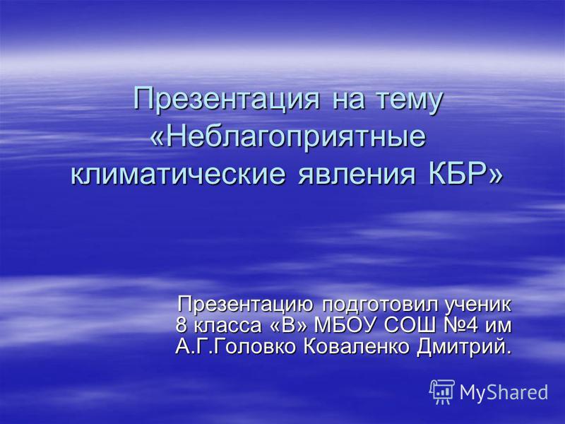 Презентация на тему «Неблагоприятные климатические явления КБР» Презентацию подготовил ученик 8 класса «В» МБОУ СОШ 4 им А.Г.Головко Коваленко Дмитрий.