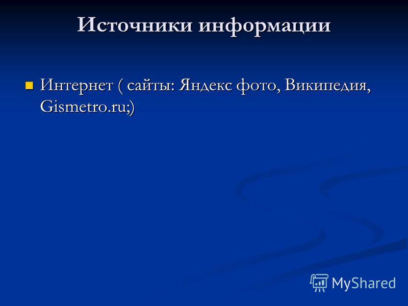 Источники информации Интернет ( сайты: Яндекс фото, Википедия, Gismetro.ru;) Интернет ( сайты: Яндекс фото, Википедия, Gismetro.ru;)
