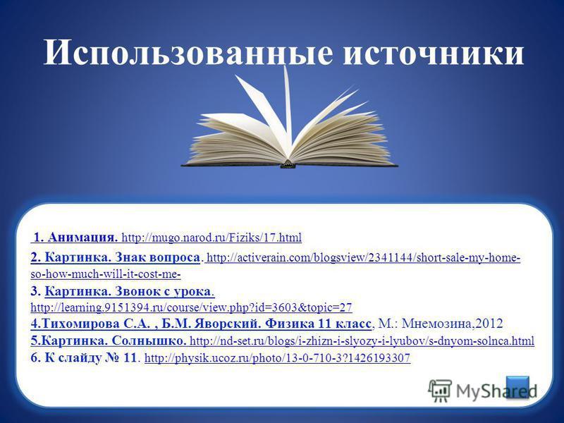 Использованные источники 1. Анимация. http://mugo.narod.ru/Fiziks/17. html 2. Картинка. Знак вопроса. http://activerain.com/blogsview/2341144/short-sale-my-home- so-how-much-will-it-cost-me- 3. Картинка. Звонок с урока. http://learning.9151394.ru/cou