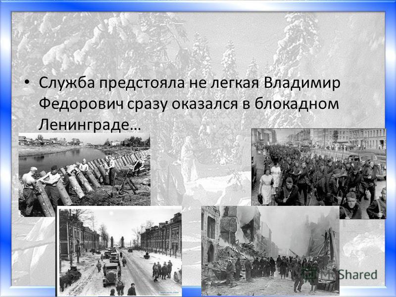 Матюшкина А.В. http://nsportal.ru/user/33485http://nsportal.ru/user/33485 Служба предстояла не легкая Владимир Федорович сразу оказался в блокадном Ленинграде…