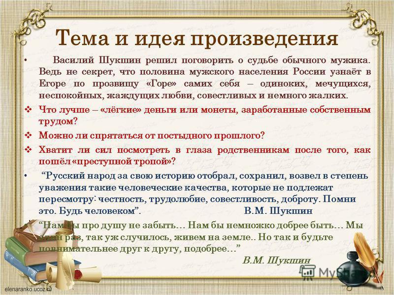 Тема и идея произведения Василий Шукшин решил поговорить о судьбе обычного мужика. Ведь не секрет, что половина мужского населения России узнаёт в Егоре по прозвищу «Горе» самих себя – одиноких, мечущихся, неспокойных, жаждущих любви, совестливых и н
