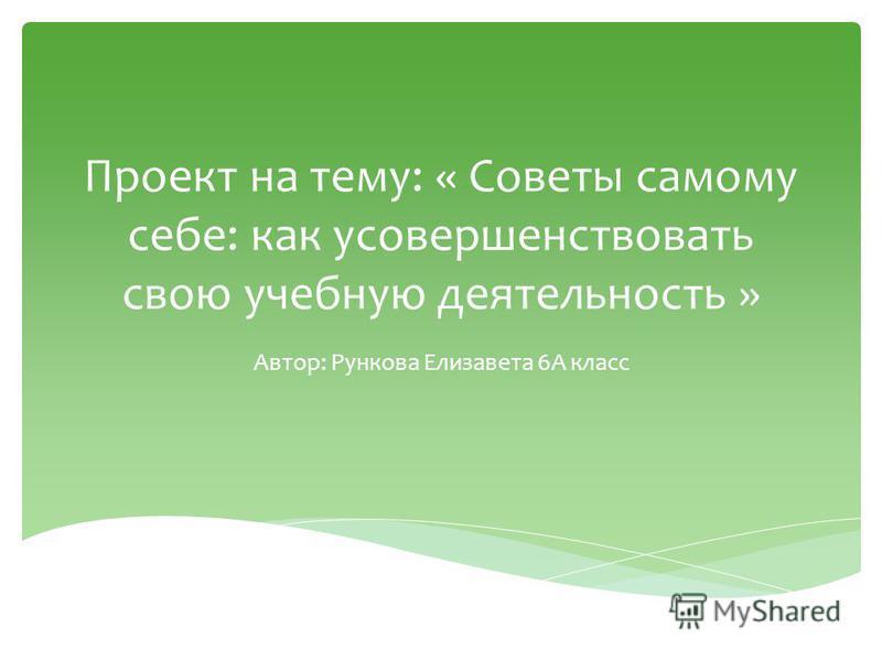 Проект на тему: « Советы самому себе: как усовершенствовать свою учебную деятельность » Автор: Рункова Елизавета 6А класс