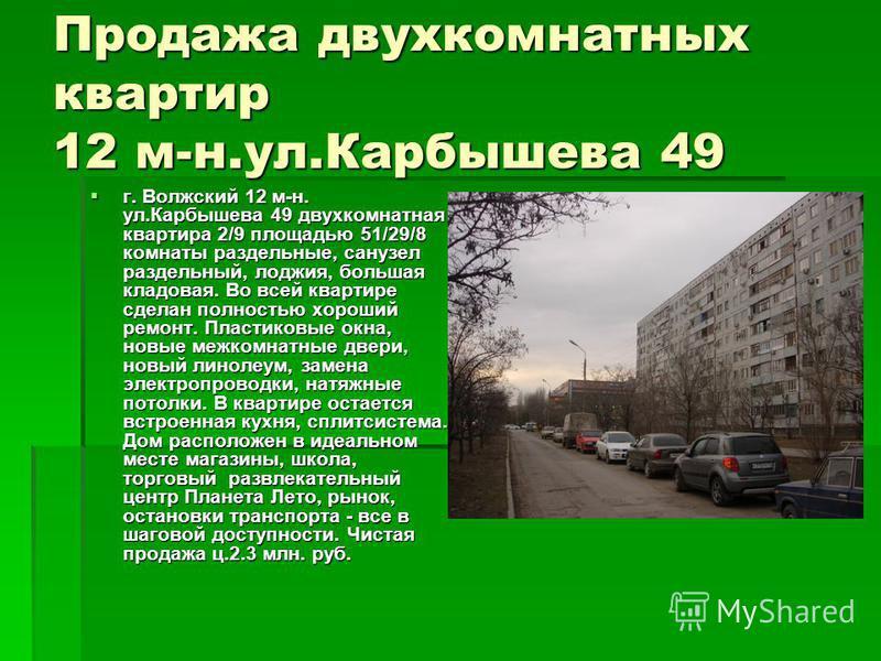 Продажа двухкомнатных квартир 12 м-н.ул.Карбышева 49 г. Волжский 12 м-н. ул.Карбышева 49 двухкомнатная квартира 2/9 площадью 51/29/8 комнаты раздельные, санузел раздельный, лоджия, большая кладовая. Во всей квартире сделан полностью хороший ремонт. П