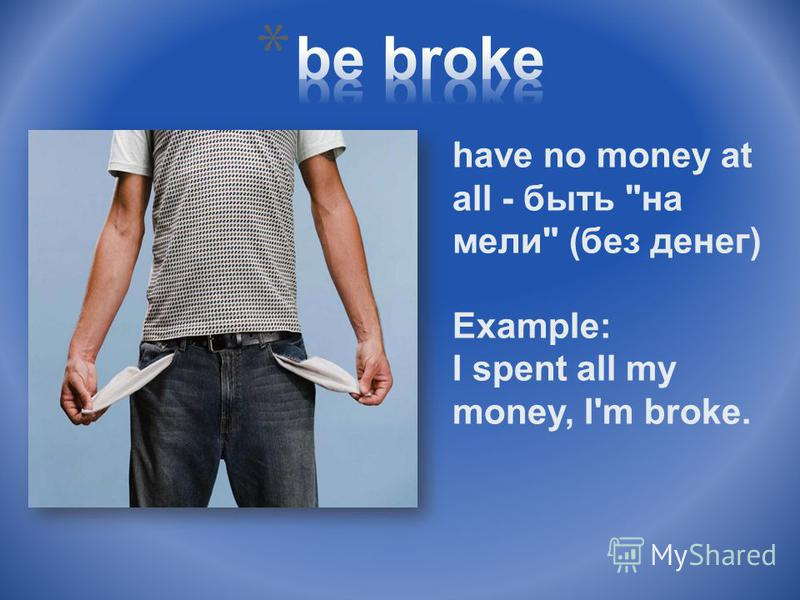have no money at all - быть на мели (без денег) Example: I spent all my money, I'm broke.