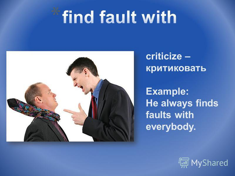 criticize – критиковать Example: He always finds faults with everybody.