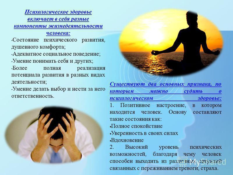 Психологическое здоровье включает в себя разные компоненты жизнедеятельности человека: Состояние психического развития, душевного комфорта; Адекватное социальное поведение; Умение понимать себя и других; Более полная реализация потенциала развития в