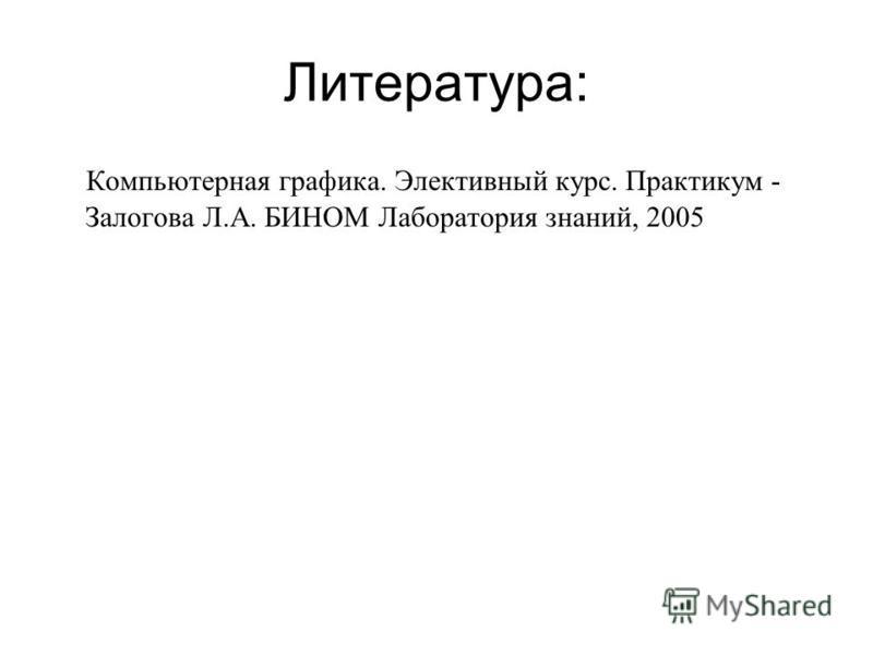 Литература: Компьютерная графика. Элективный курс. Практикум - Залогова Л.А. БИНОМ Лаборатория знаний, 2005