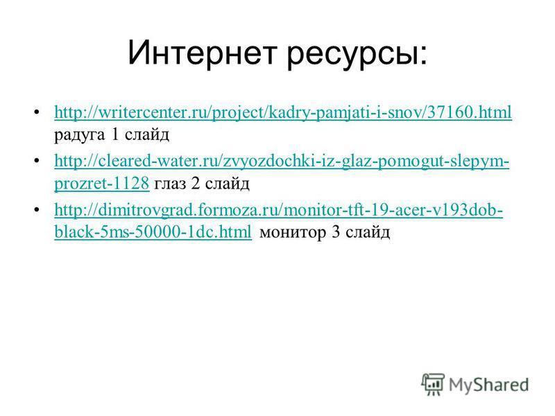 Интернет ресурсы: http://writercenter.ru/project/kadry-pamjati-i-snov/37160. html радуга 1 слайдhttp://writercenter.ru/project/kadry-pamjati-i-snov/37160. html http://cleared-water.ru/zvyozdochki-iz-glaz-pomogut-slepym- prozret-1128 глаз 2 слайдhttp: