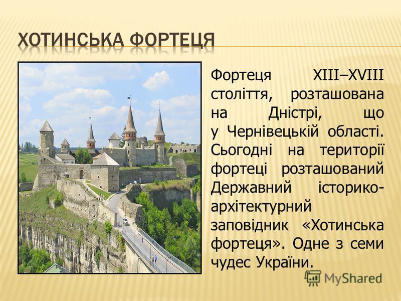 Фортеця ХІІІ–ХVІІІ століття, розташована на Дністрі, що у Чернівецькій області. Сьогодні на території фортеці розташований Державний історико- архітектурний заповідник «Хотинська фортеця». Одне з семи чудес України.