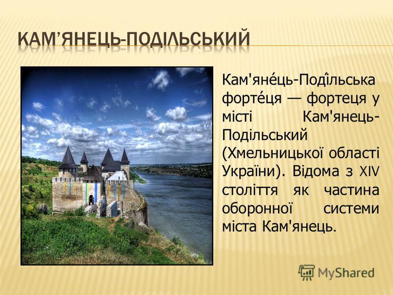 Кам'яне́ць-Поді́льська форте́ця фортеця у місті Кам'янець- Подільський (Хмельницької області України). Відома з XIV століття як частина оборонної системи міста Кам'янець.