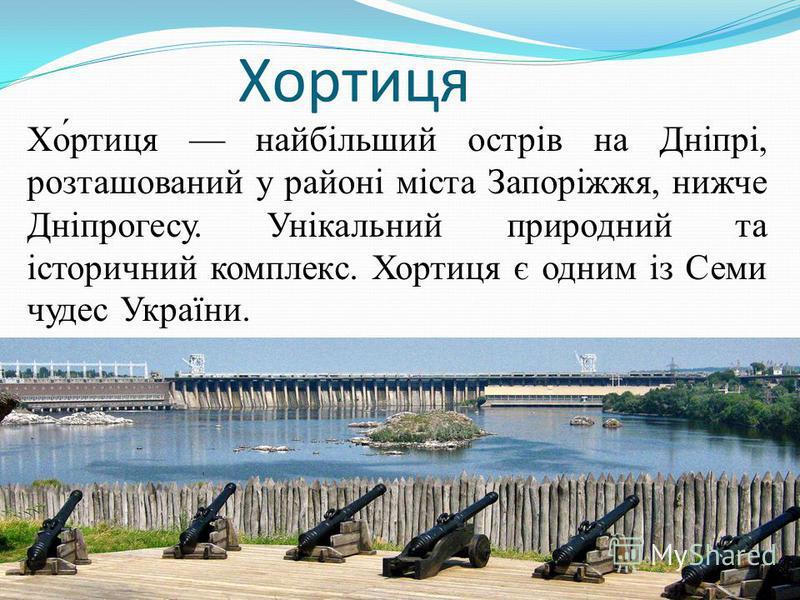 Хортиця Хо́ртиця найбільший острів на Дніпрі, розташований у районі міста Запоріжжя, нижче Дніпрогесу. Унікальний природний та історичний комплекс. Хортиця є одним із Семи чудес України.
