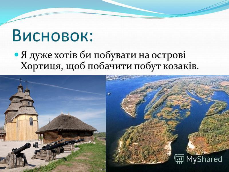 Висновок: Я дуже хотів би побувати на острові Хортиця, щоб побачити побут козаків.
