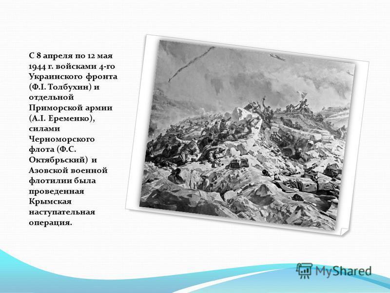 С 8 апреля по 12 мая 1944 г. войсками 4-го Украинского фронта (Ф.І. Толбухин) и отдельной Приморской армии (А.І. Еременко), силами Черноморского флота (Ф.С. Октябрьский) и Азовской военной флотилии была проведенная Крымская наступательная операция.